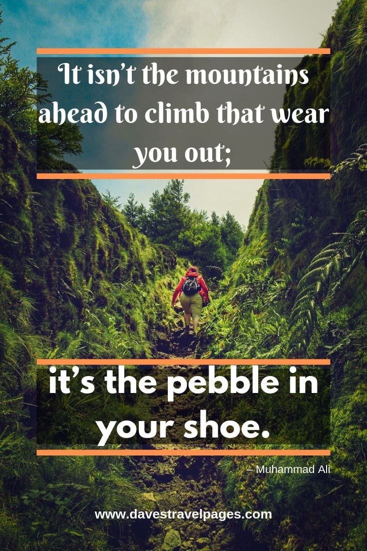 Inspirational quote - It isn't the mountains ahead to climb that wear you out; it's the pebble in your shoe.