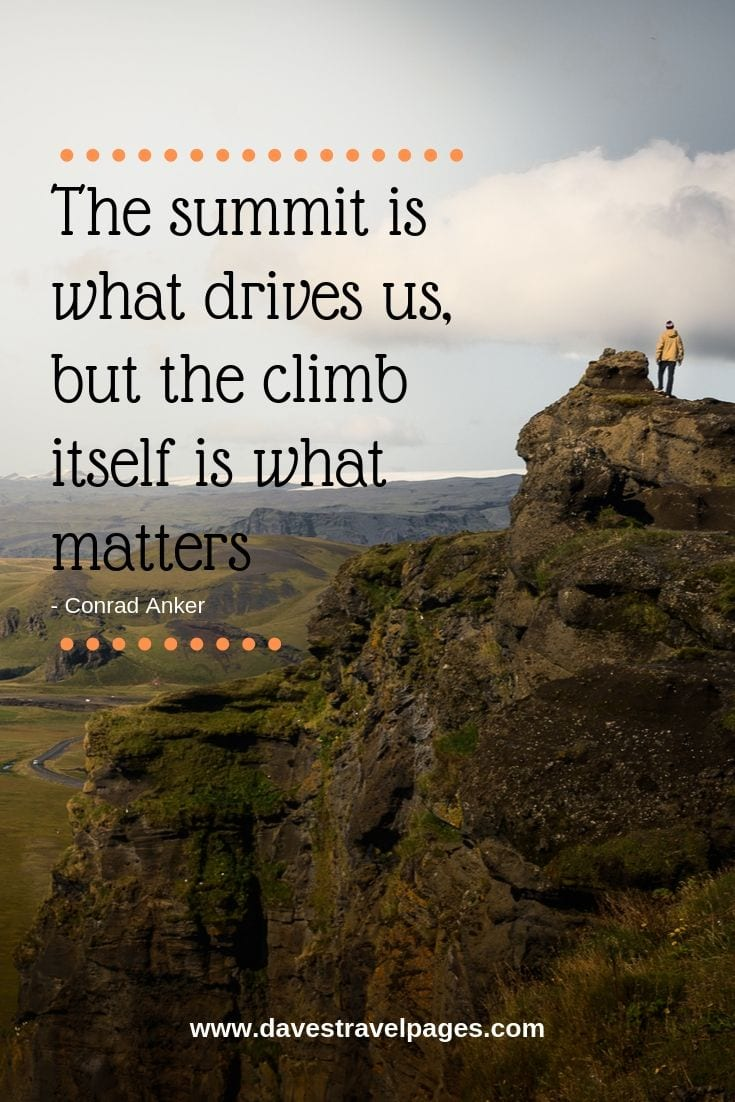 Adventure quote - The summit is what drives us, but the climb itself is what matters