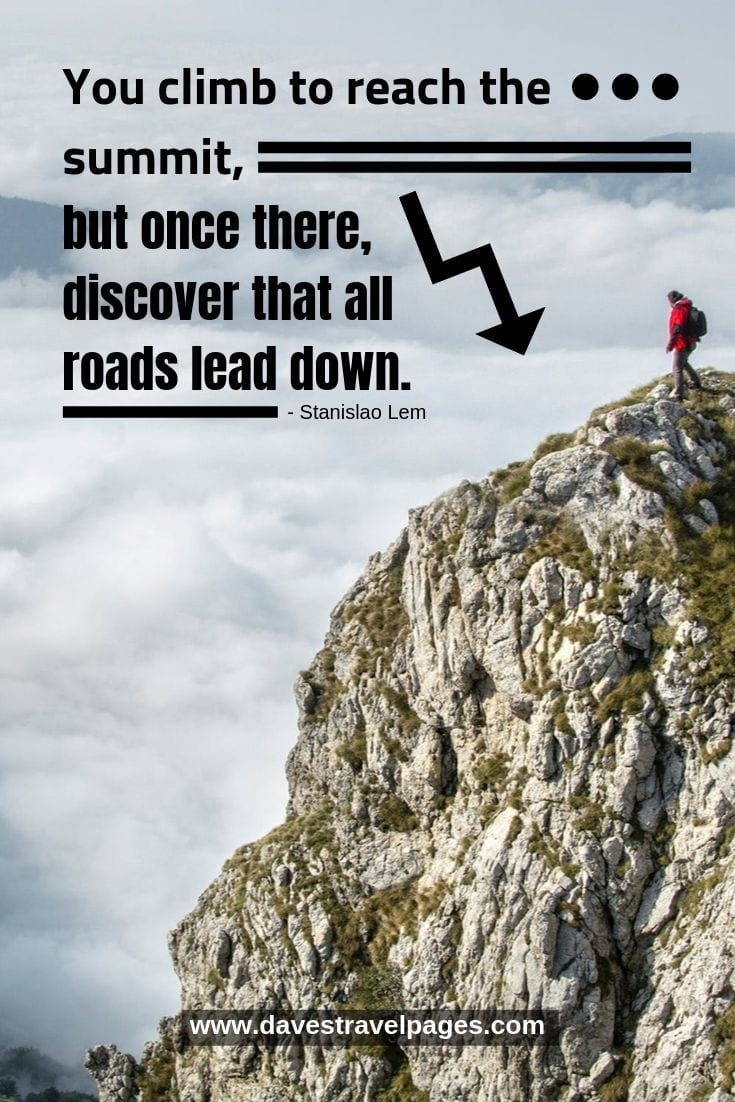 Quote - You climb to reach the summit, but once there, discover that all roads lead down