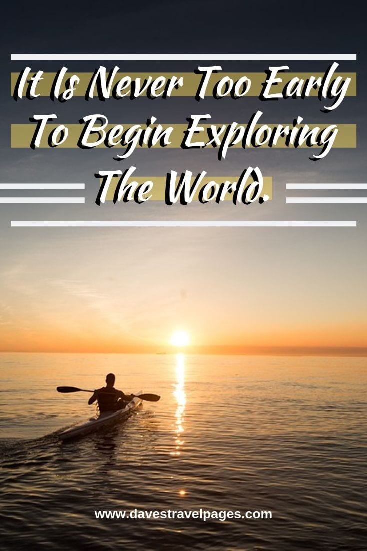 """Exploring quotes - """"It Is Never Too Early To Begin Exploring The World."""""""