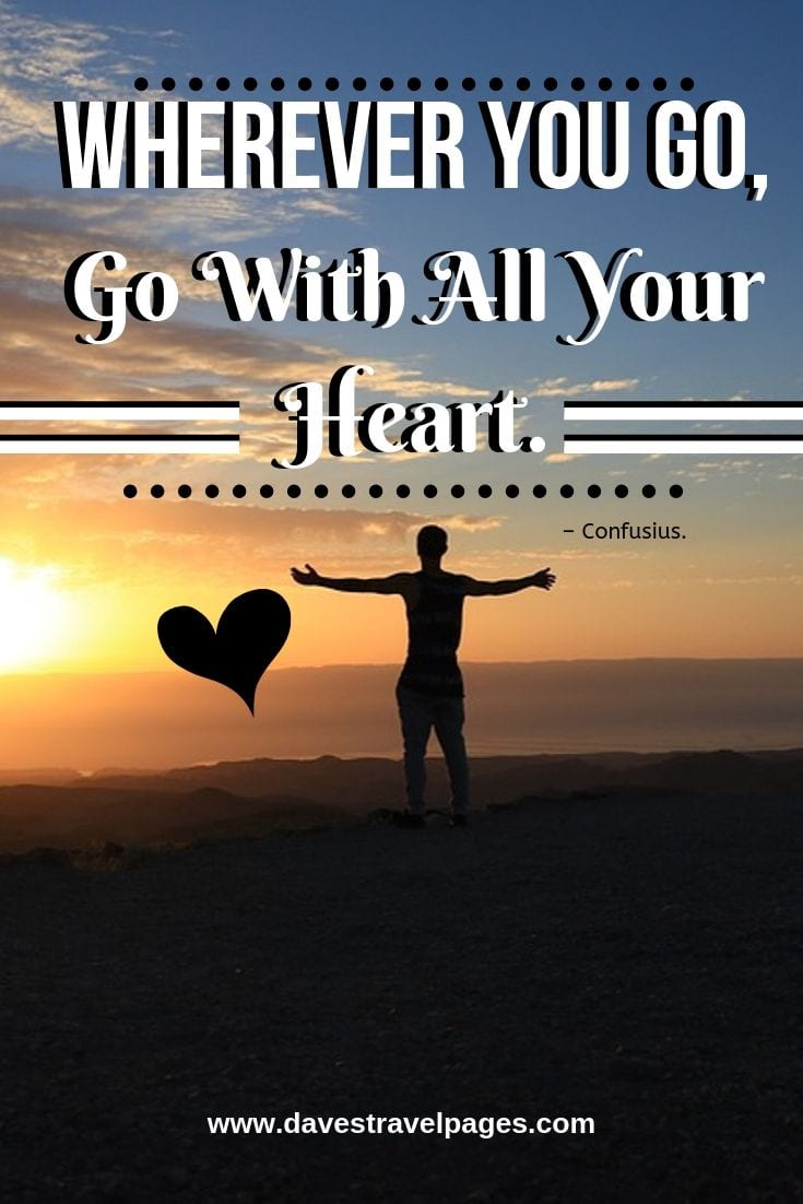 """Thoughtful travel quotes - """"Wherever You Go, Go With All Your Heart."""""""