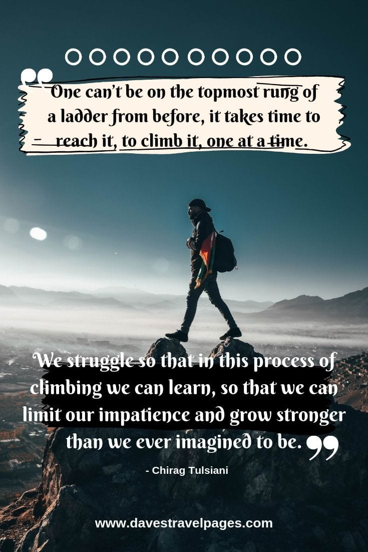Climbing philosophy - One can't be on the topmost rung of a ladder from before, it takes time to reach it, to climb it, one at a time. We struggle so that in this process of climbing we can learn, so that we can limit our impatience and grow stronger than we ever imagined to be.