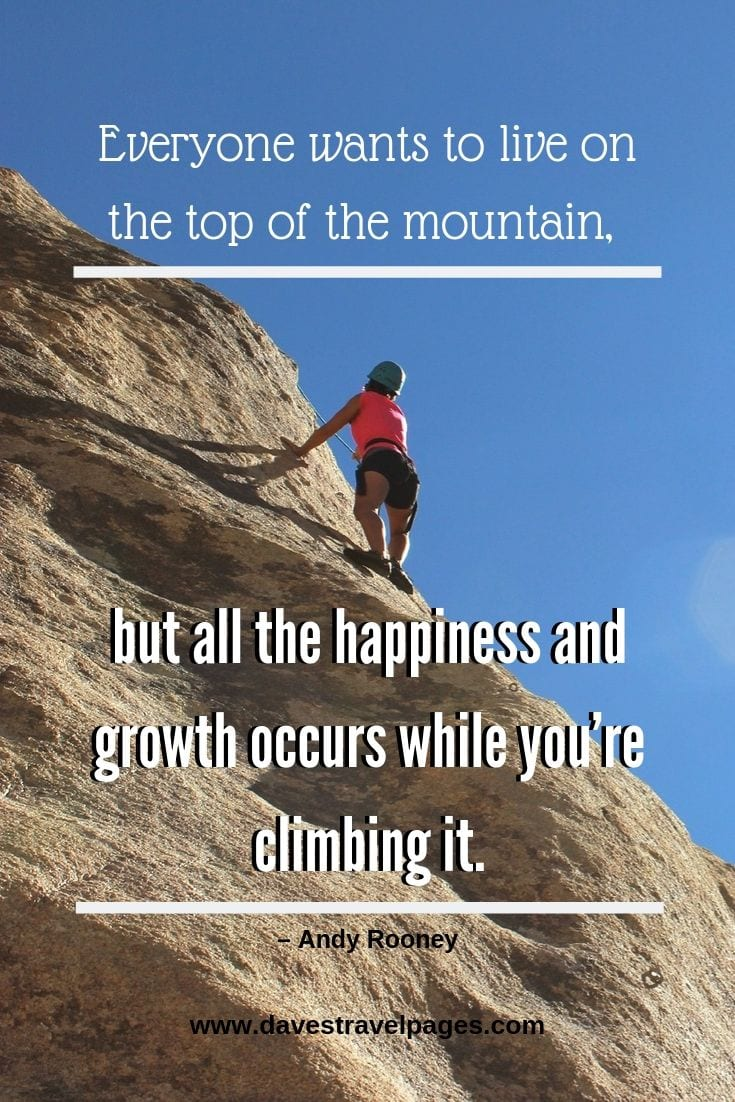 Mountain Quotes - Everyone wants to live on the top of the mountain, but all the happiness and growth occurs while you're climbing it.