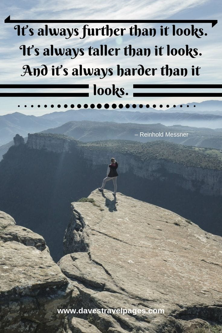 Adventure travel quote - It's always further than it looks. It's always taller than it looks. And it's always harder than it looks.