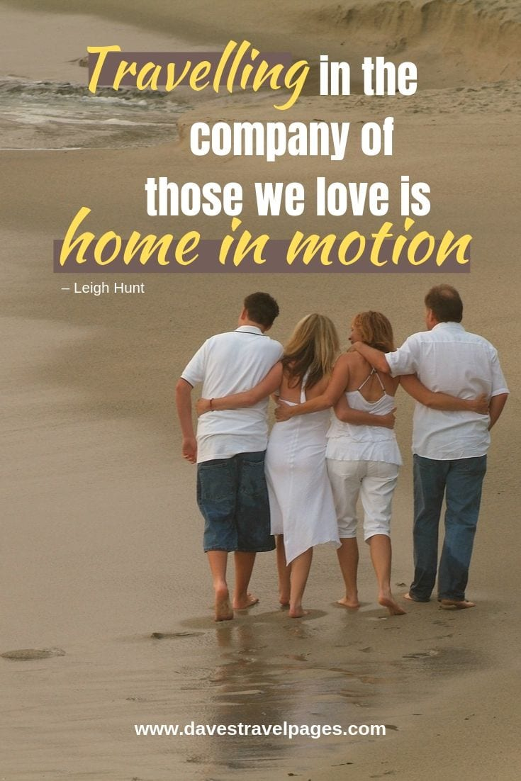 """Travel with others - """"Traveling In The Company Of Those We Love Is Home In Motion."""""""