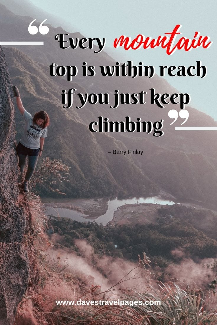 Quote about climbing a mountain: Every mountain top is within reach if you just keep climbing.