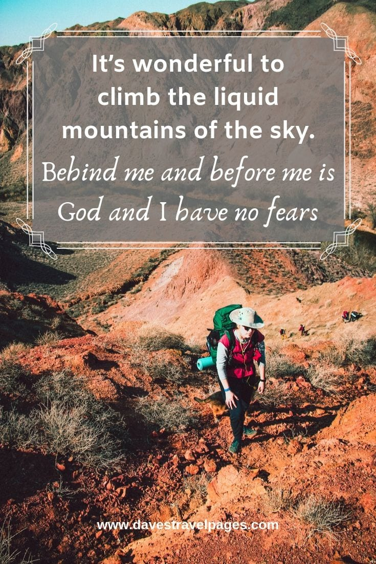 Quote about climbing: It's wonderful to climb the liquid mountains of the sky. Behind me and before me is God and I have no fears.
