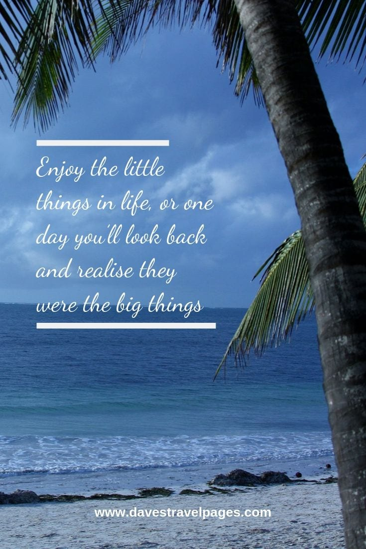 Philosophical quotes - Enjoy the little things in life, or one day you'll look back and realise they were the big things.