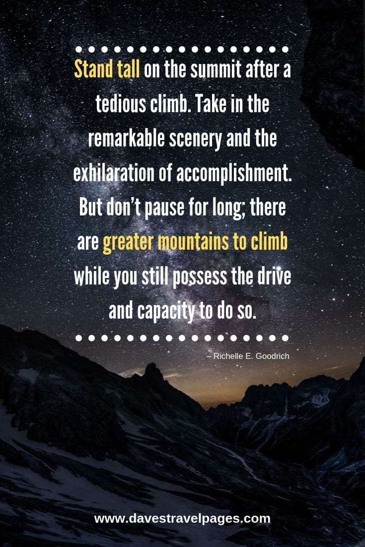 Great quote about mountains and climbing - Stand tall on the summit after a tedious climb. Take in the remarkable scenery and the exhilaration of accomplishment. But don't pause for long; there are greater mountains to climb while you still possess the drive and capacity to do so.