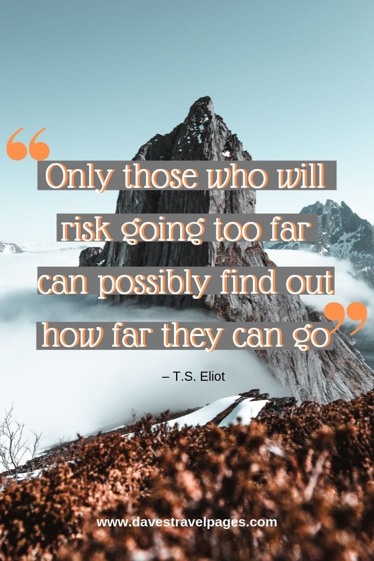 Climbing quotes - Only those who will risk going too far can possibly find out how far they can go.