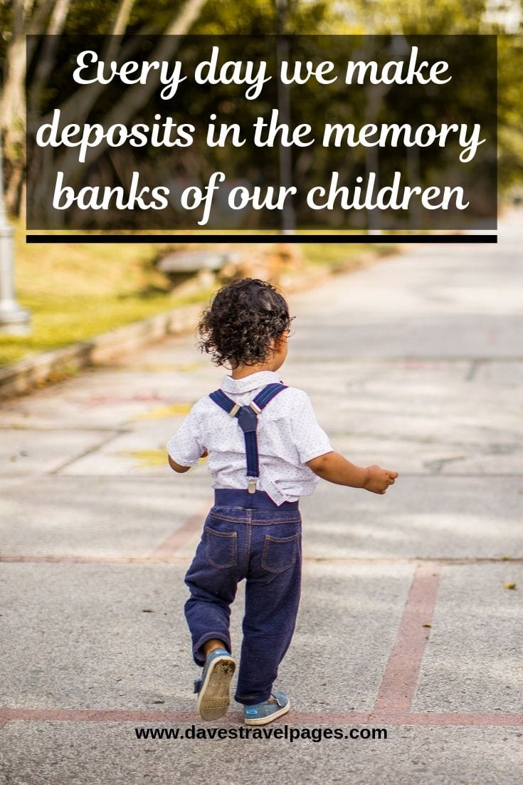 """Travel with kids quotes - """"Every day we make deposits in the memory banks of our children"""""""