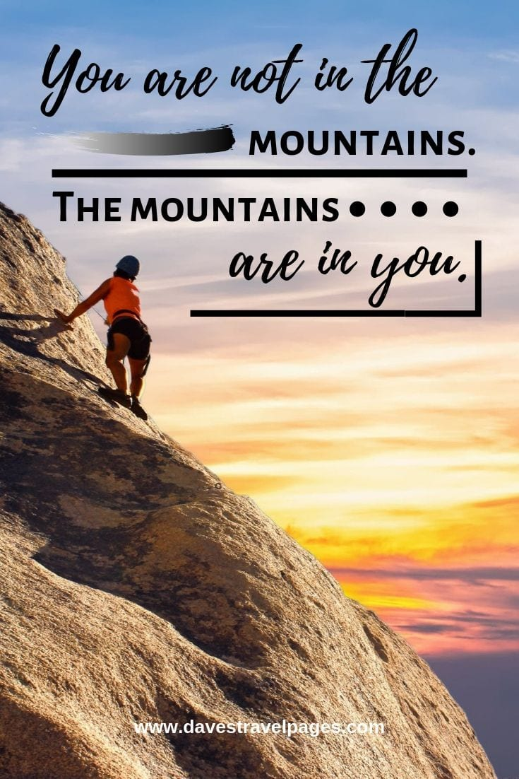 Quotes about the mountains - You are not in the mountains. The mountains are in you.