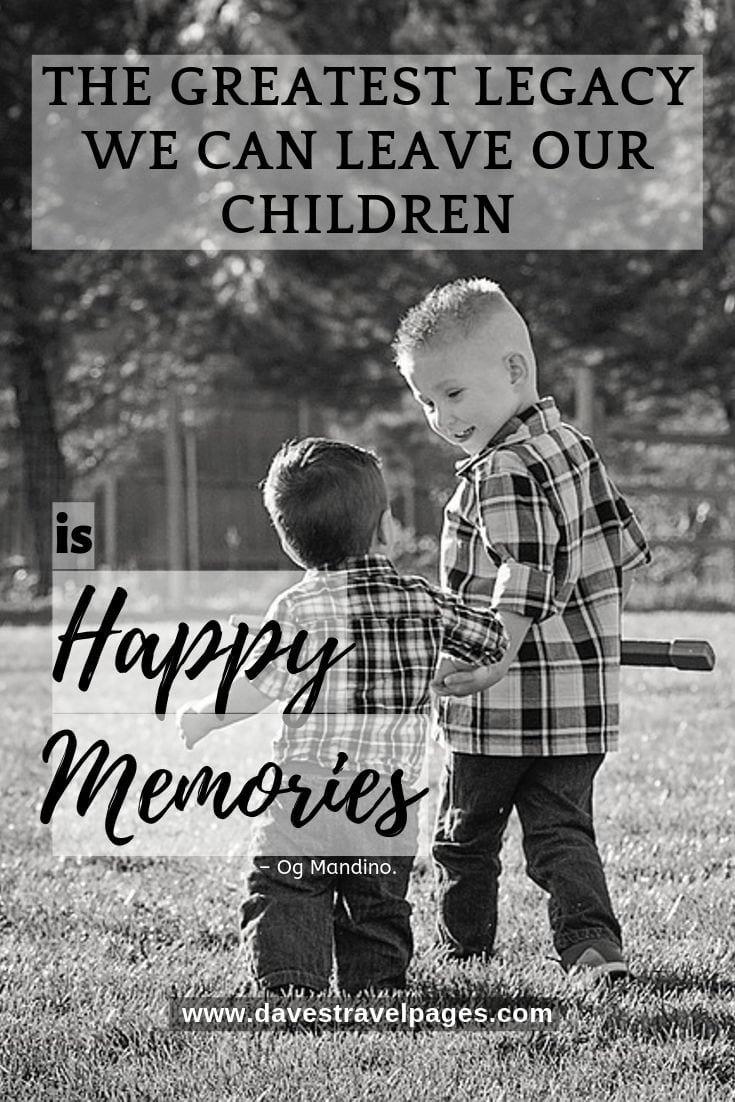 """Inspiring family travel quotes - """"The Greatest Legacy We Can Leave Our Children Is Happy Memories."""""""