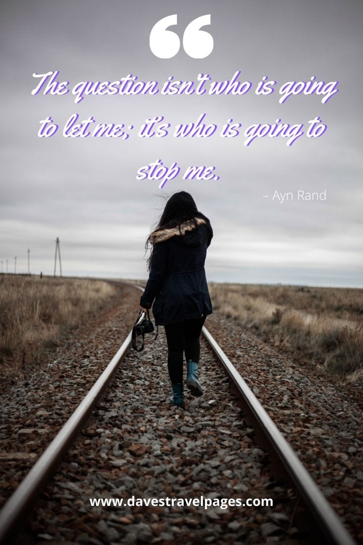 "Travel Alone Quotes - ""The question isn't who is going to let me; it's who is going to stop me."" – Ayn Rand"