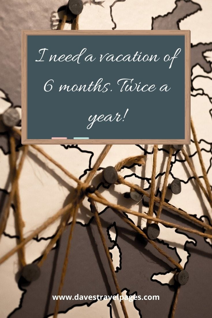 Vacation quotes - I need a vacation of 6 months. Twice a year!