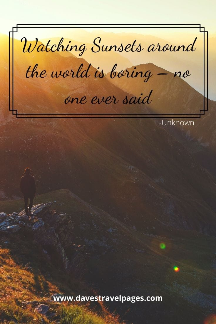 "Sunset Quotes - ""Watching Sunsets around the world is boring – no one ever said"" -Unknown"