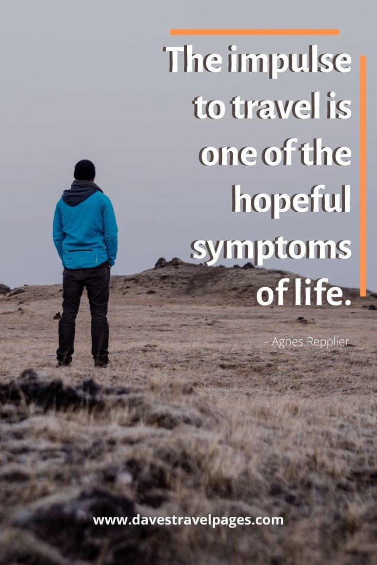 "Traveling alone quotes - The impulse to travel is one of the hopeful symptoms of life."" – Agnes Repplier"