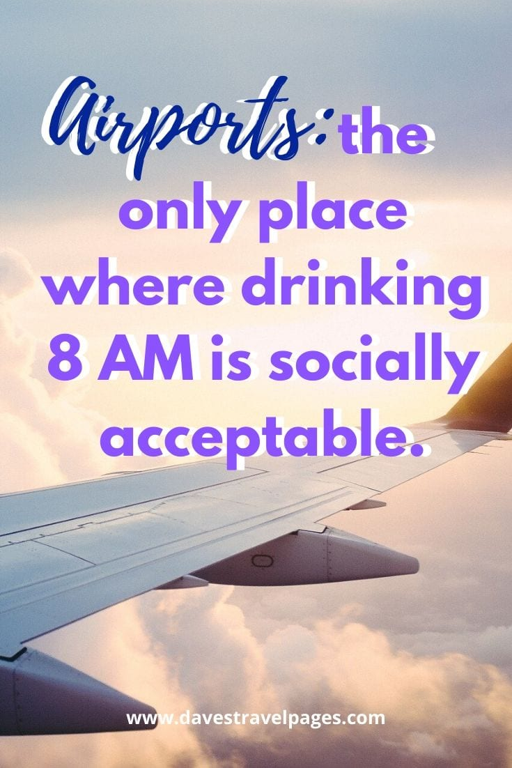 Amusing travel quotes - Airports: the only place where drinking 8 AM is socially acceptable.