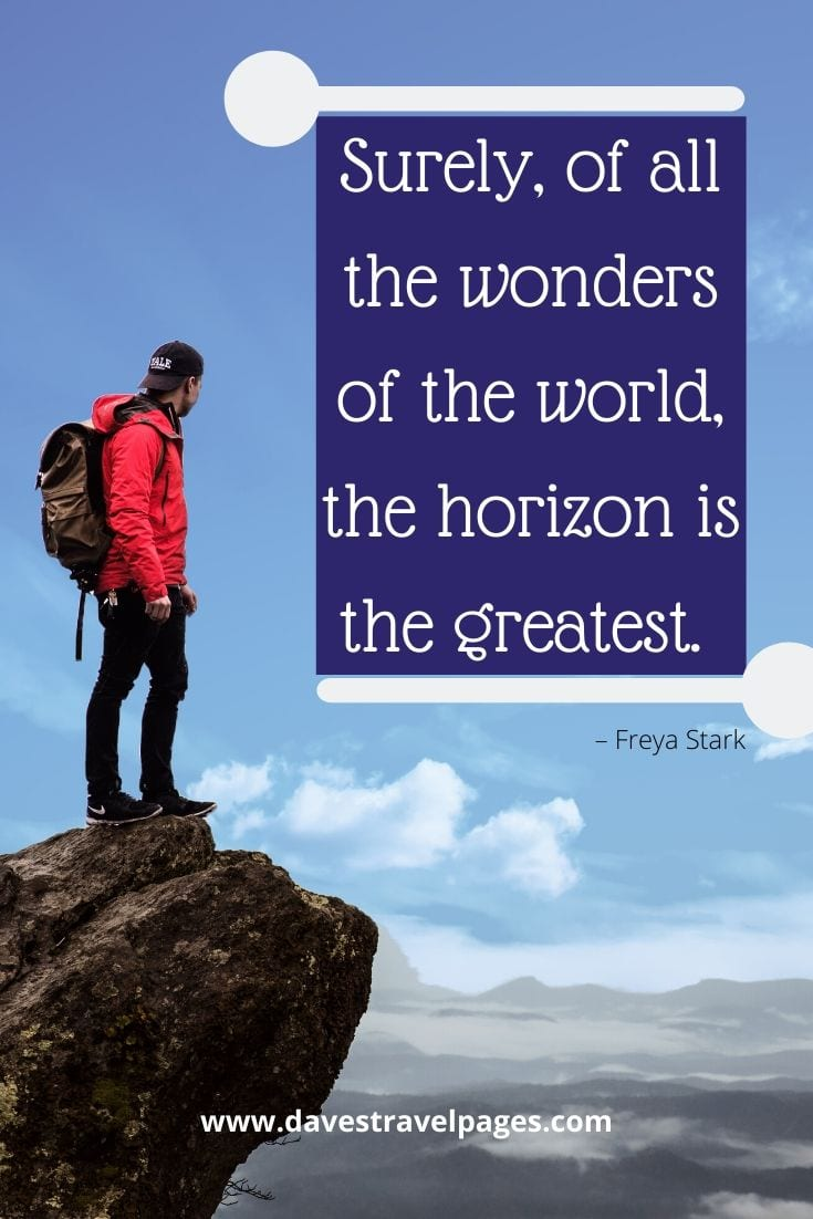 "Quotes about traveling the world - ""Surely, of all the wonders of the world, the horizon is the greatest."" – Freya Stark"