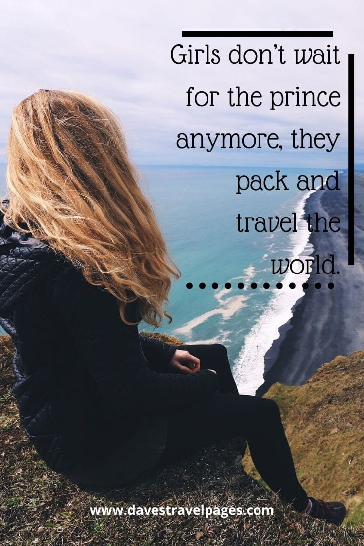 Great Quotes - Girls don't wait for the prince anymore, they pack and travel the world.