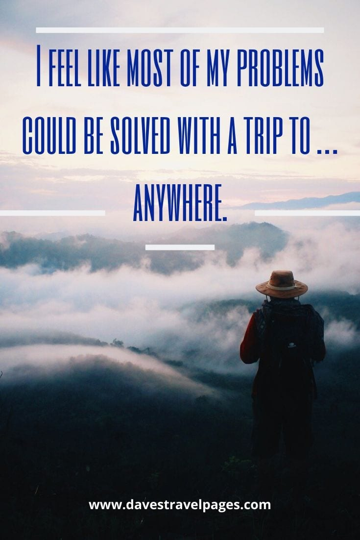 I feel like most of my problems could be solved with a trip to … anywhere.
