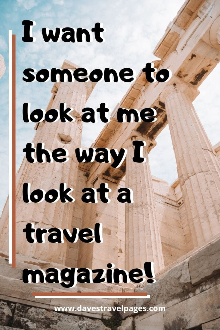 Fun travel quote: I want someone to look at me the way I look at a travel magazine!
