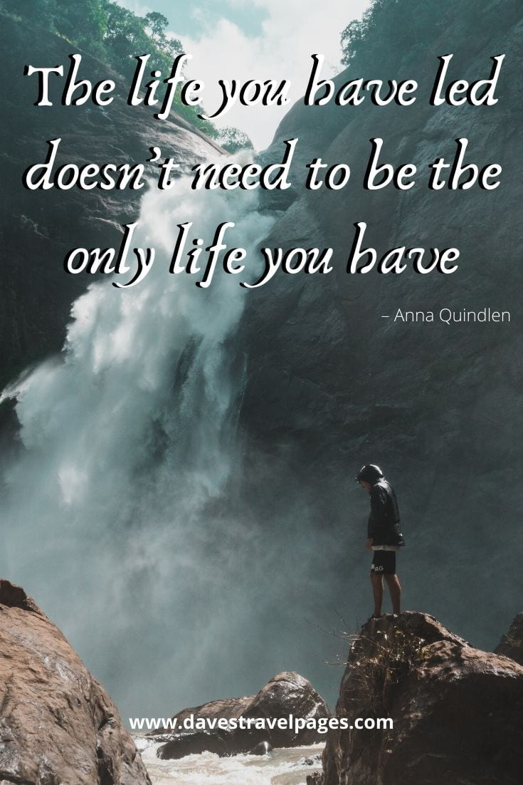 """The life you have led doesn't need to be the only life you have."" – Anna Quindlen"