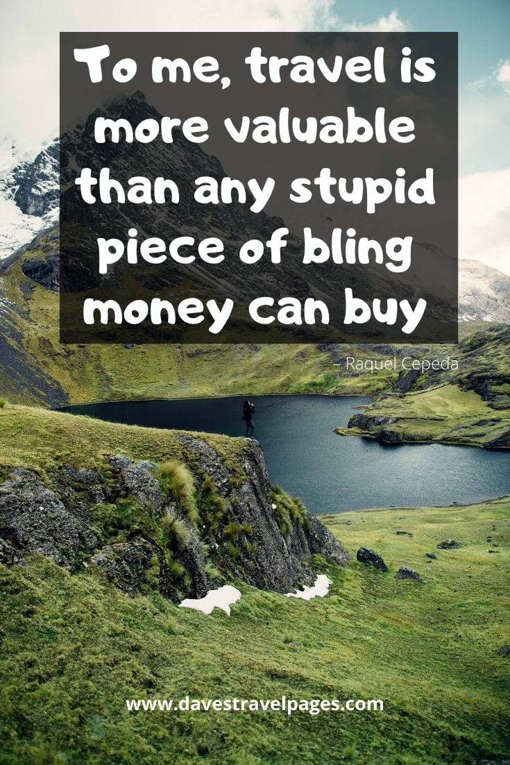 "Top Quotes - ""To me, travel is more valuable than any stupid piece of bling money can buy."" – Raquel Cepeda"