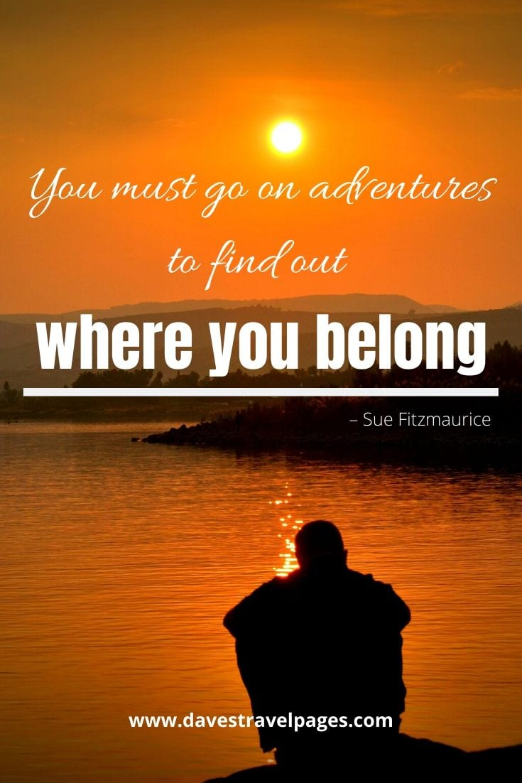 "Quotes about adventures - ""You must go on adventures to find out where you belong."" – Sue Fitzmaurice"