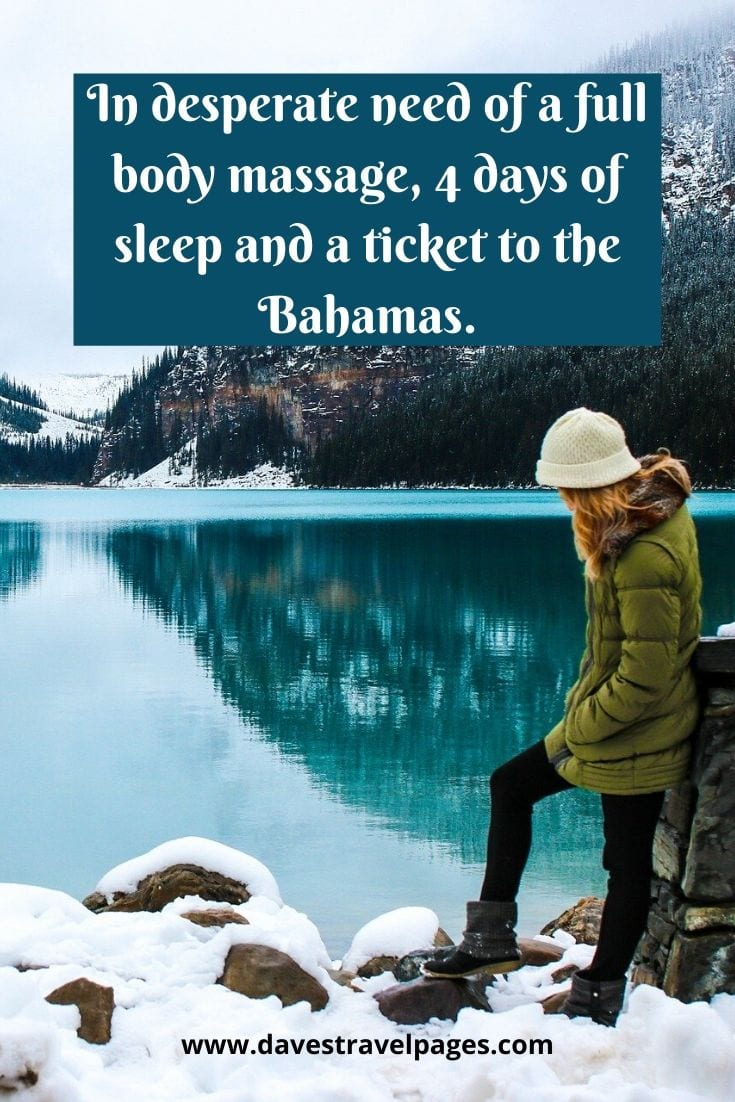 Who doesn't feel this way? - In desperate need of a full body massage, 4 days of sleep and a ticket to the Bahamas.
