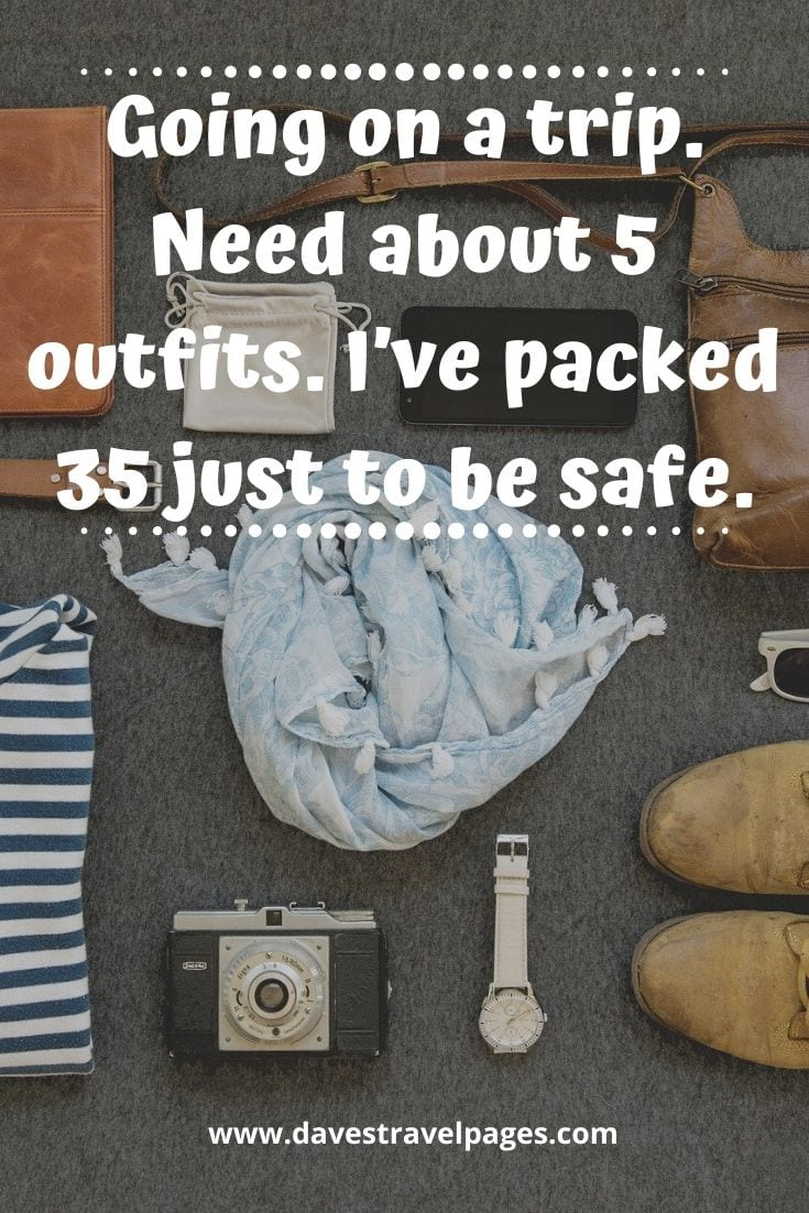 Travel packing problems - Going on a trip. Need about 5 outfits. I've packed 35 just to be safe.