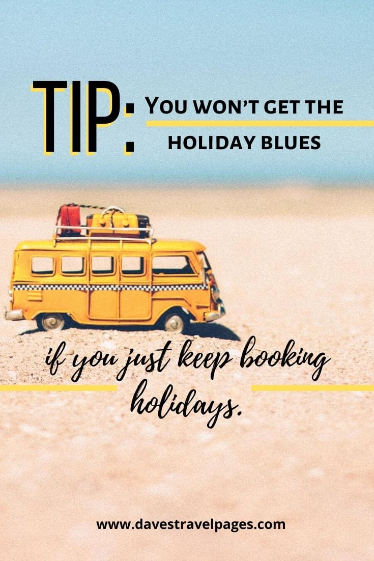 This seems to make sense! - TIP: You won't get the holiday blues if you just keep booking holidays.