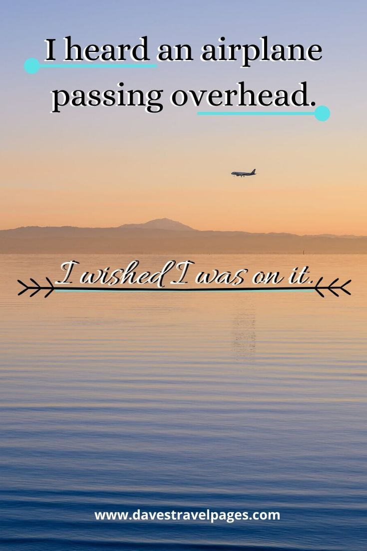 Motivational travel quotes - I heard an airplane passing overhead. I wished I was on it.