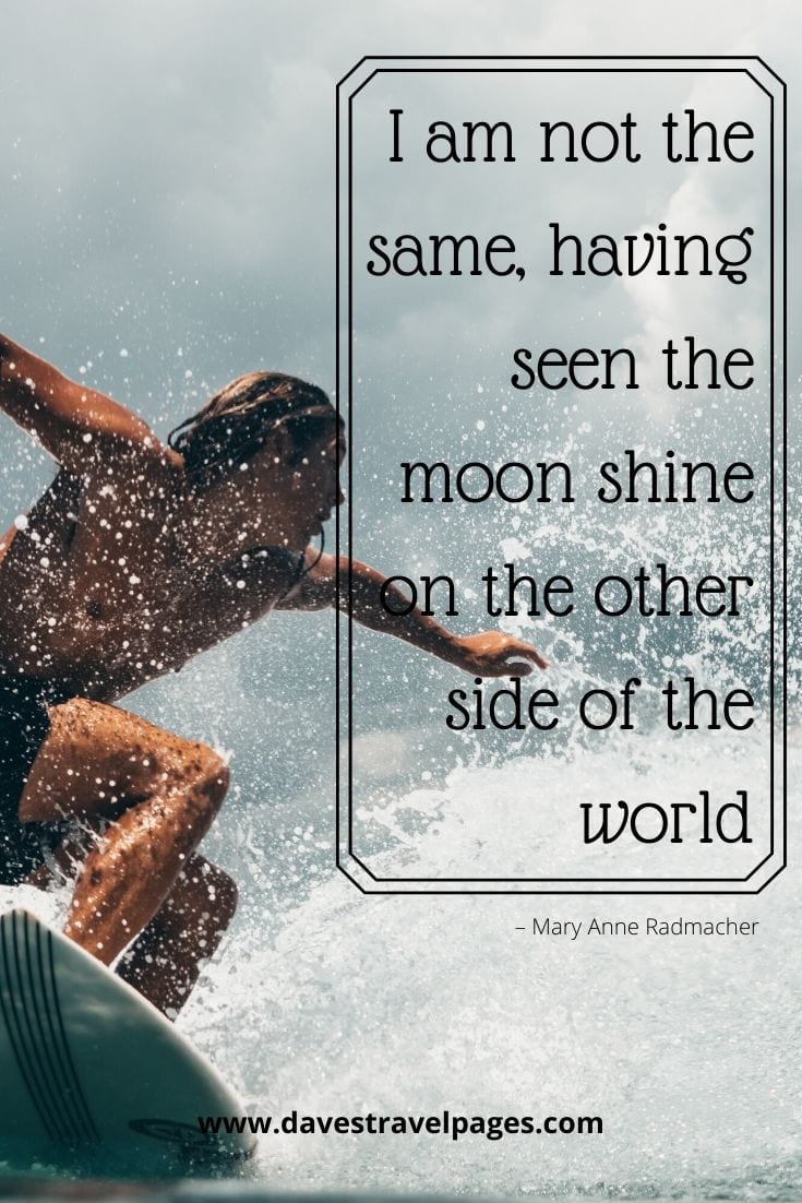 """I am not the same, having seen the moon shine on the other side of the world."" – Mary Anne Radmacher"