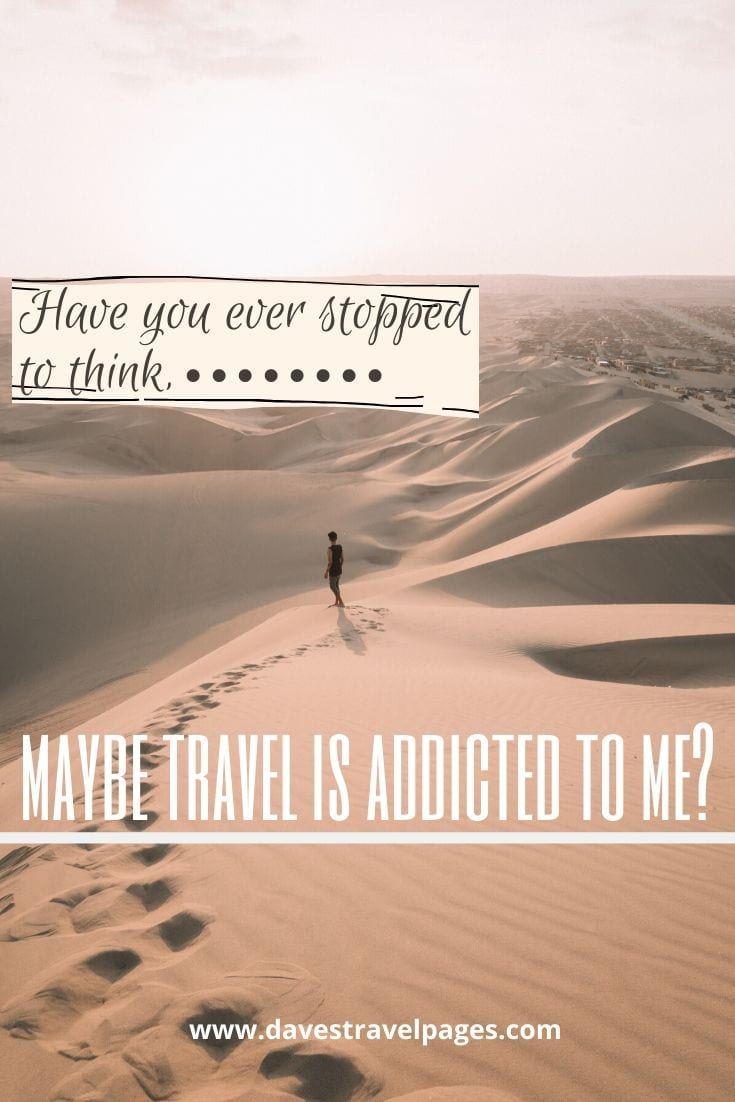 Travel thoughts - Have you ever stopped to think, maybe travel is addicted to me?