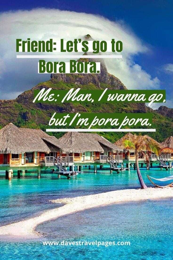 Funny travel quotes: Friend: Let's go to Bora Bora. Me: Man, I wanna go, but I'm pora pora.