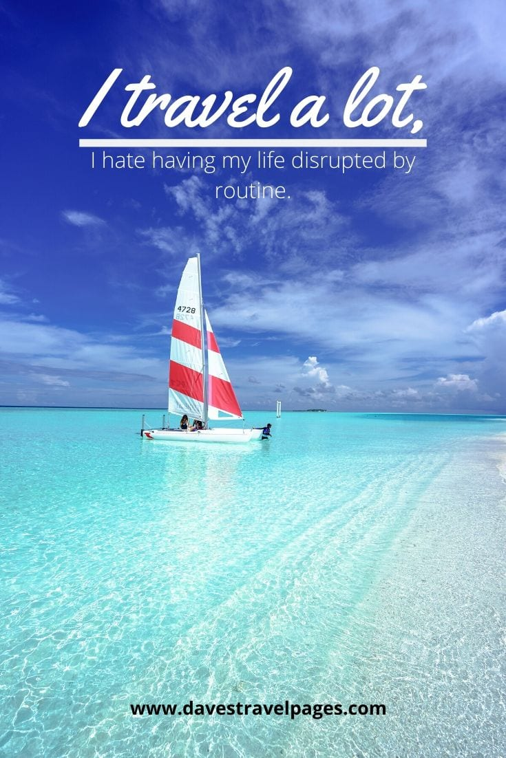 Funny travel quote - I travel a lot, I hate having my life disrupted by routine.