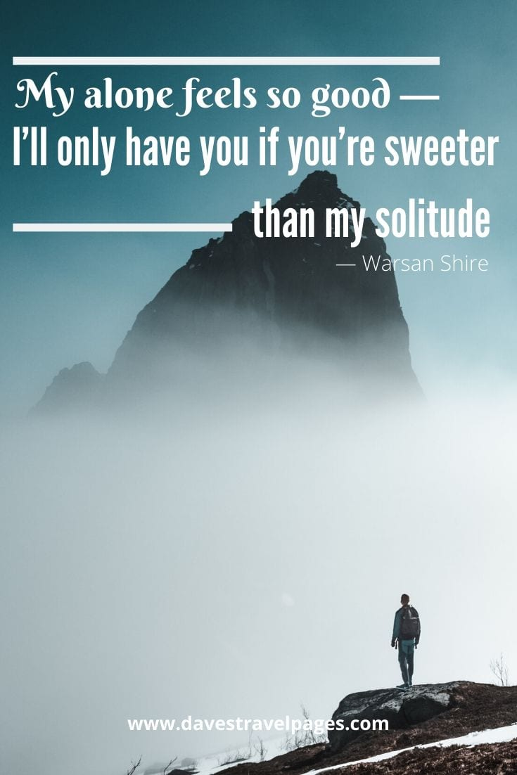 "Quotes about solitude - ""My alone feels so good — I'll only have you if you're sweeter than my solitude."" — Warsan Shire"