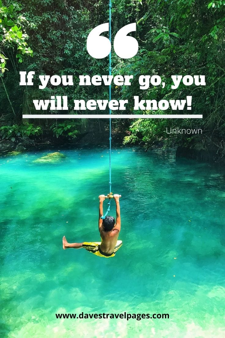 "Motivating Quotes - ""If you never go, you will never know!"" -Unknown"