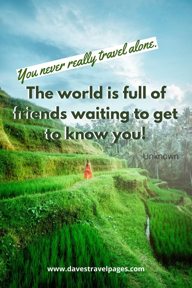 "Travel Alone - ""You never really travel alone. The world is full of friends waiting to get to know you!"" -Unknown"