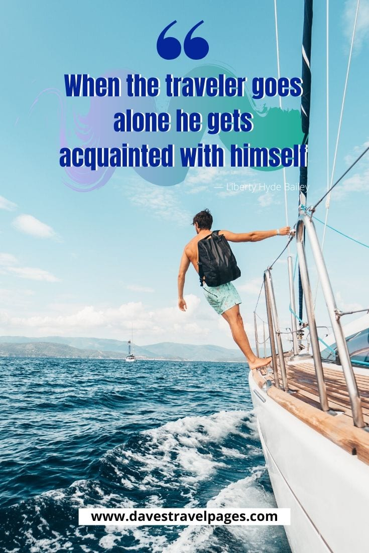 "Traveler Quotes - ""When the traveler goes alone he gets acquainted with himself."" — Liberty Hyde Bailey"