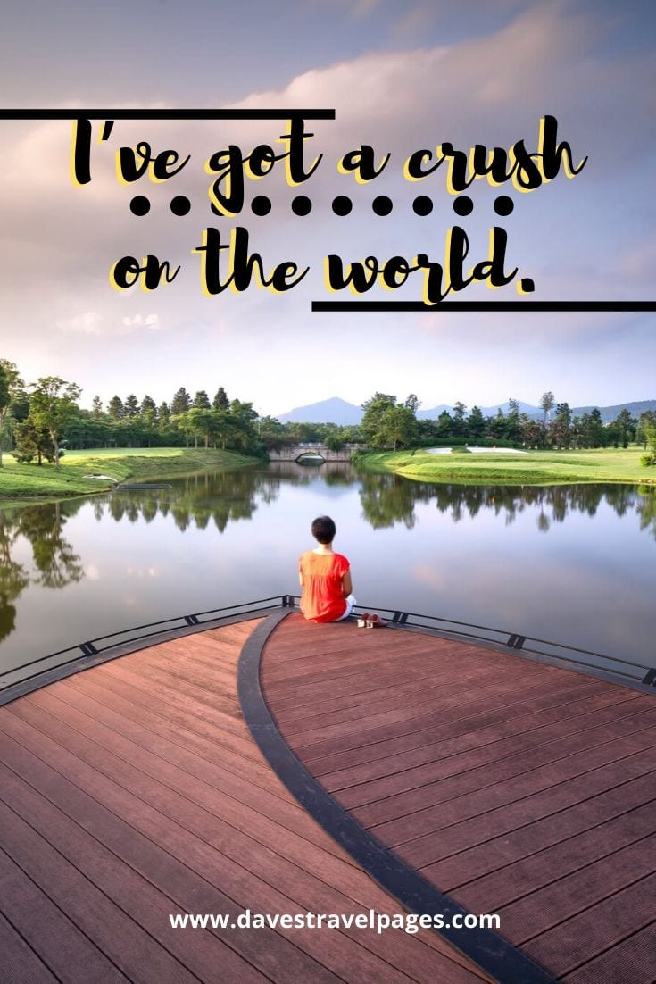 Travel the world quotes - I've got a crush on the world.
