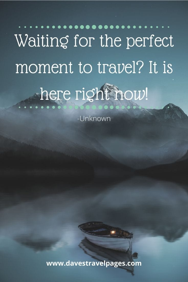 "Travel - ""Waiting for the perfect moment to travel? It is here right now!"" -Unknown"