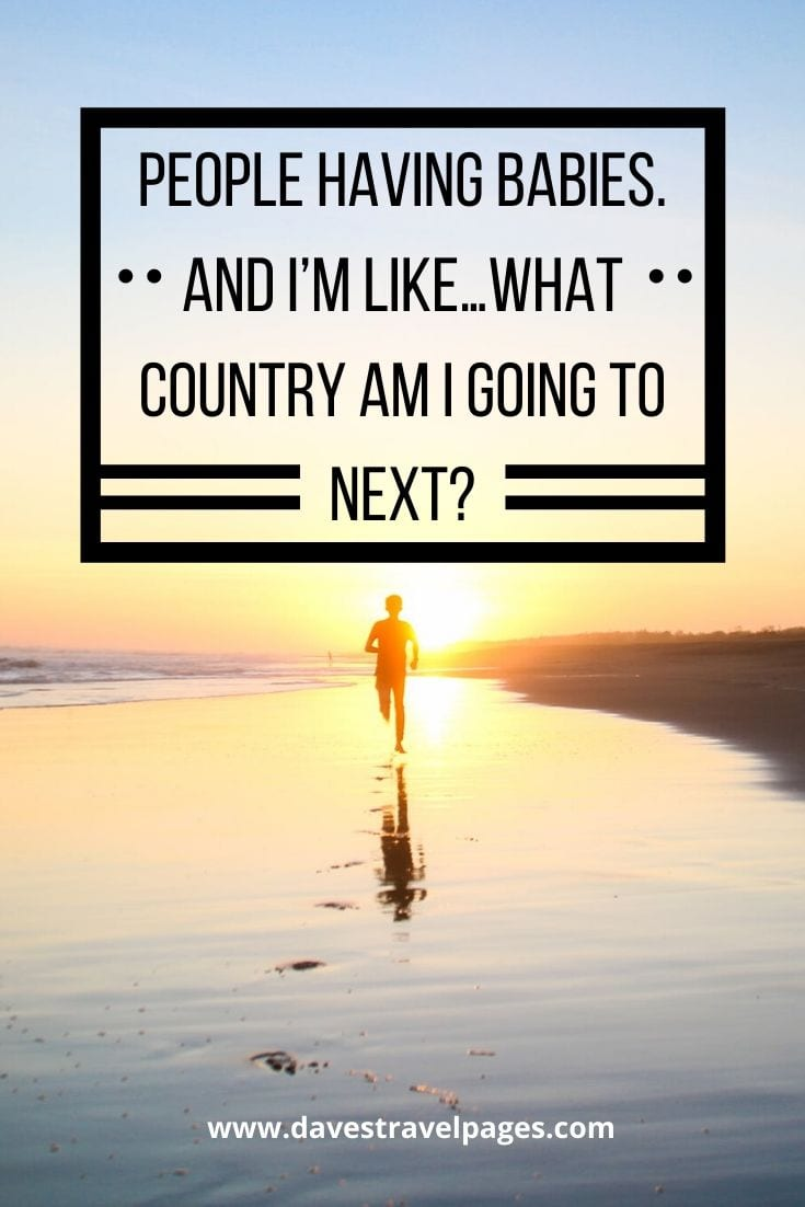 Fun sayings about travel - People having babies. And I'm like…what country am I going to next?