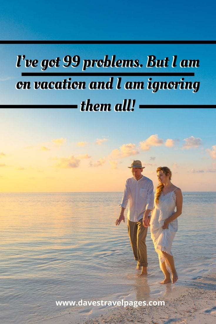 99 problems quotes - I've got 99 problems. But I am on vacation and I am ignoring them all!