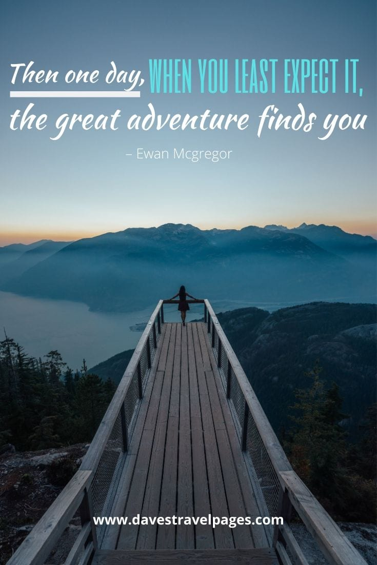 """Then one day, when you least expect it, the great adventure finds you."" – Ewan Mcgregor"