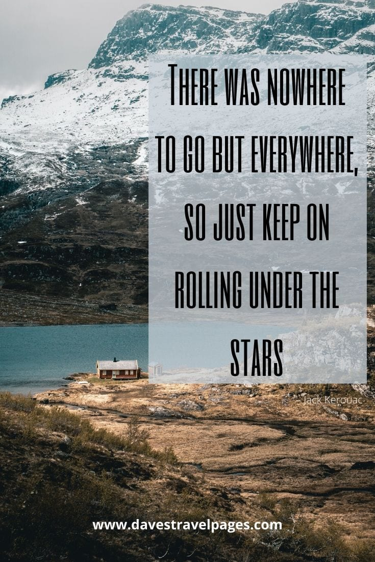 """There was nowhere to go but everywhere, so just keep on rolling under the stars."" – Jack Kerouac"