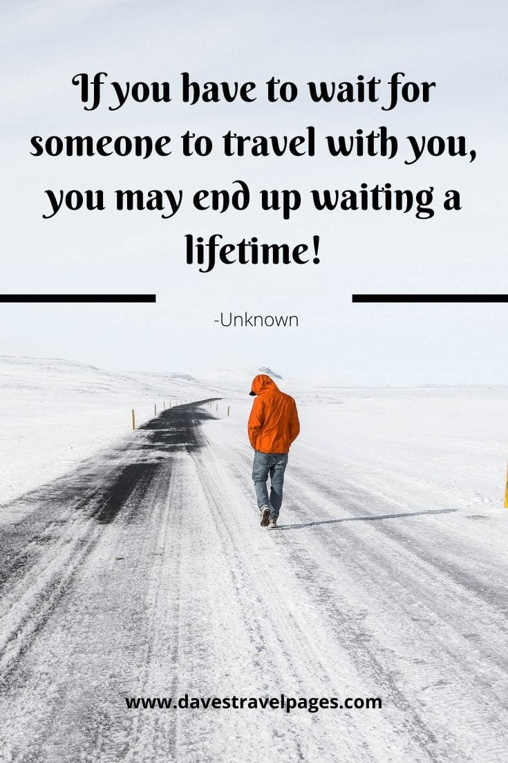 "Inspiring travel solo quotes - ""If you have to wait for someone to travel with you, you may end up waiting a lifetime!"" -Unknown"