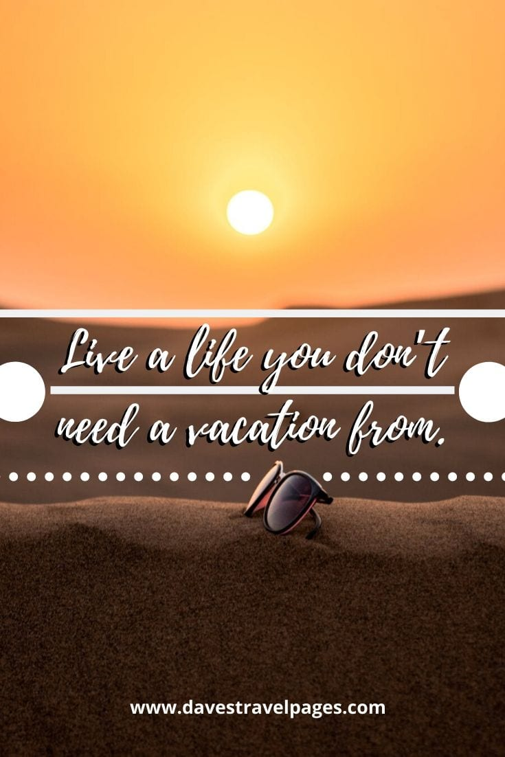 Life quotes - Live a life you don't need a vacation from
