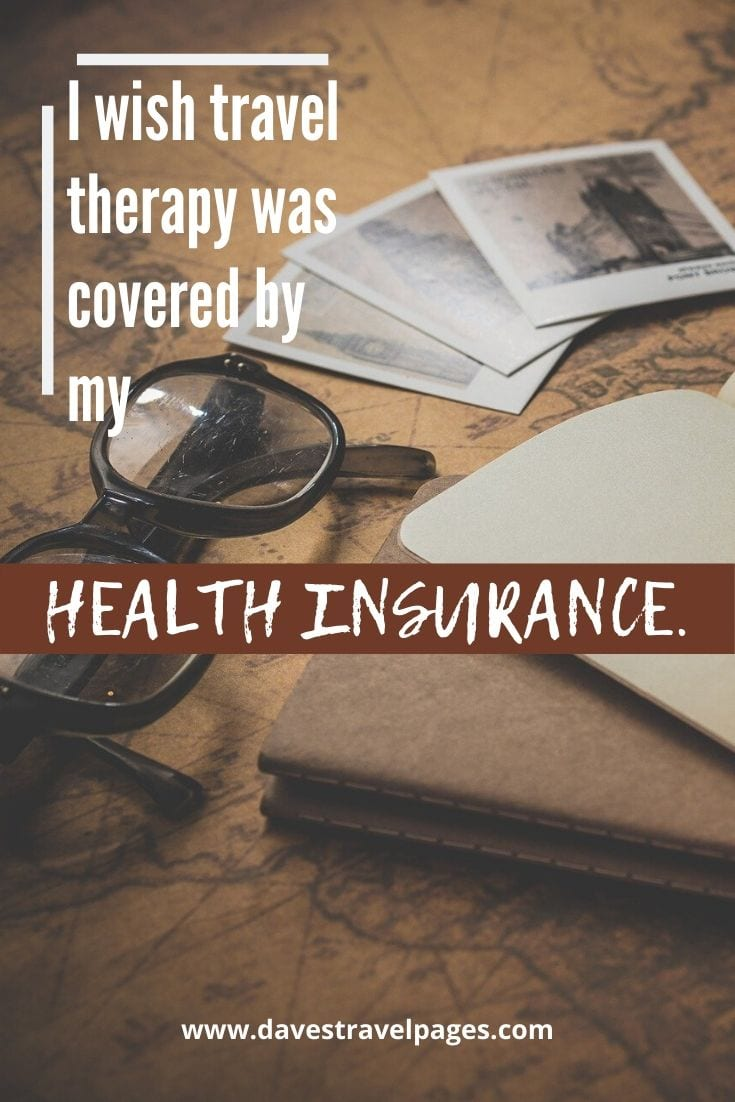 Funny travel captions - I wish travel therapy was covered by my health insurance.
